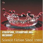 Cyberpunk, Steampunk and Wizardry: Science Fiction Since 1980