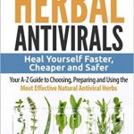 Herbal Antivirals: Heal Yourself Faster, Cheaper and Safer – Your A-Z Guide to Choosing, Preparing and Using the Most Effective Natural Antiviral Herbs