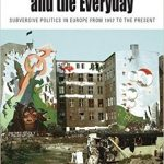 Between the Avant-garde and the Everyday: Subversive Politics in Europe from 1957 to the Present