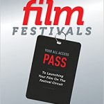 The Complete Filmmaker's Guide to Film Festivals: Your All Access Pass to launching your film on the festival circuit Ebook
